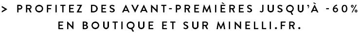 > Profitez des avant-premières jusqu'à -60% en boutique et sur minelli.fr.